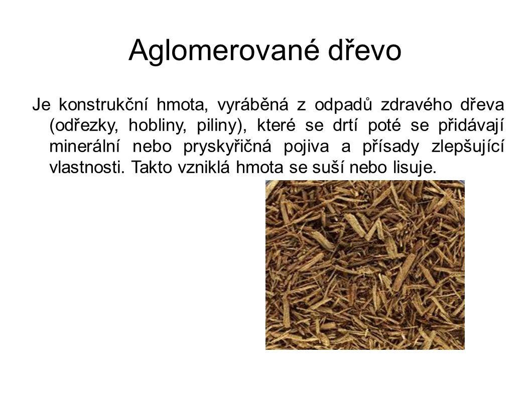 Aglomerované dřevo Je konstrukční hmota, vyráběná z odpadů zdravého dřeva (odřezky, hobliny, piliny), které se drtí poté se přidávají minerální nebo pryskyřičná pojiva a přísady zlepšující vlastnosti.