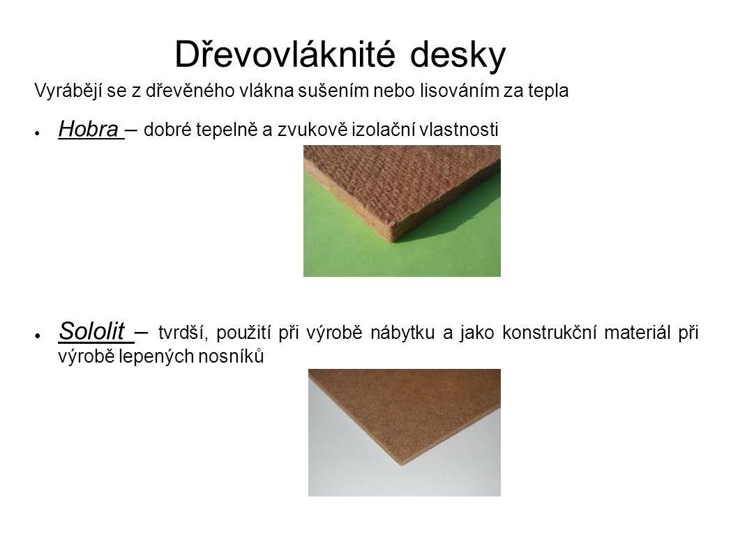 Dřevovláknité desky Vyrábějí se z dřevěného vlákna sušením nebo lisováním za tepla ● Hobra – dobré tepelně a zvukově izolační vlastnosti ● Sololit – t