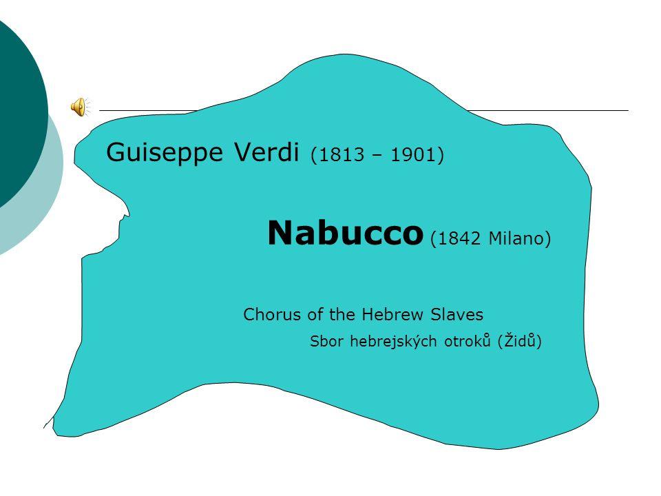 Guiseppe Verdi (1813 – 1901) Nabucco (1842 Milano) Chorus of the Hebrew Slaves Sbor hebrejských otroků (Židů)