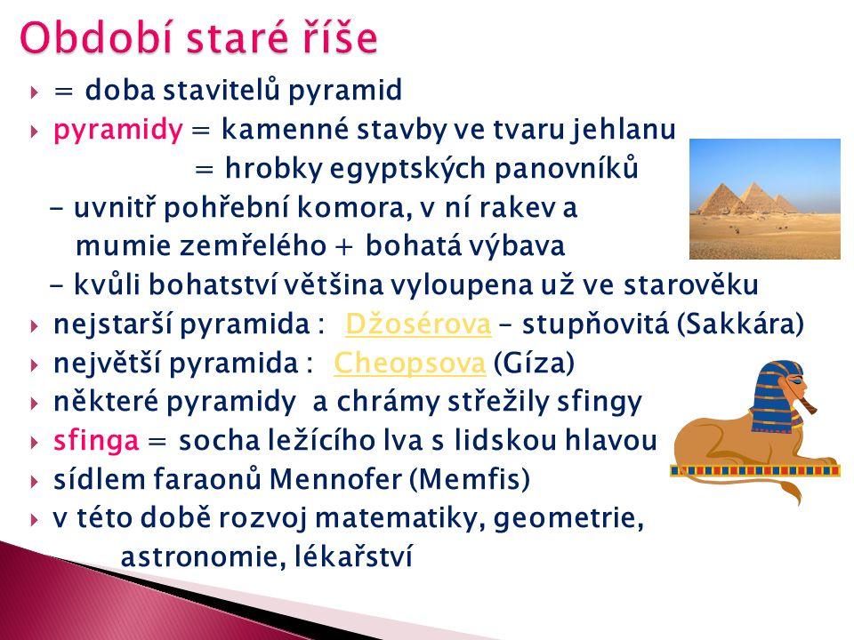  = doba stavitelů pyramid  pyramidy = kamenné stavby ve tvaru jehlanu = hrobky egyptských panovníků - uvnitř pohřební komora, v ní rakev a mumie zemřelého + bohatá výbava - kvůli bohatství většina vyloupena už ve starověku  nejstarší pyramida : Džosérova – stupňovitá (Sakkára)Džosérova  největší pyramida : Cheopsova (Gíza)Cheopsova  některé pyramidy a chrámy střežily sfingy  sfinga = socha ležícího lva s lidskou hlavou  sídlem faraonů Mennofer (Memfis)  v této době rozvoj matematiky, geometrie, astronomie, lékařství