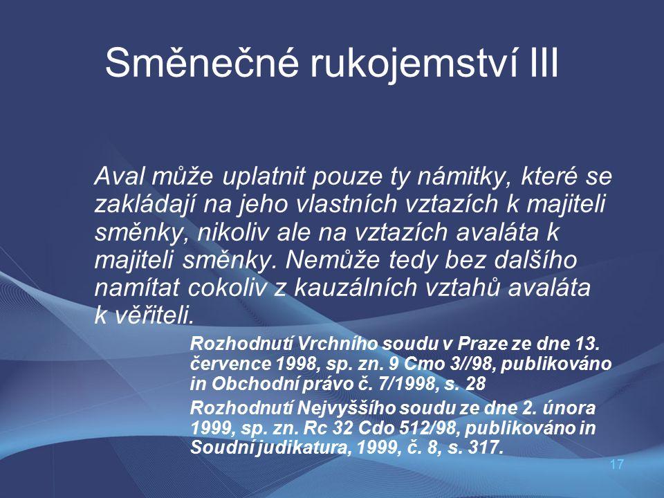17 Směnečné rukojemství III Aval může uplatnit pouze ty námitky, které se zakládají na jeho vlastních vztazích k majiteli směnky, nikoliv ale na vztazích avaláta k majiteli směnky.