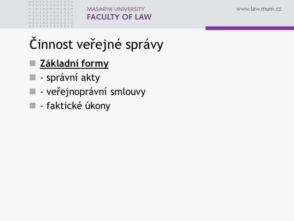 www.law.muni.cz Činnost veřejné správy Základní formy - správní akty - veřejnoprávní smlouvy - faktické úkony