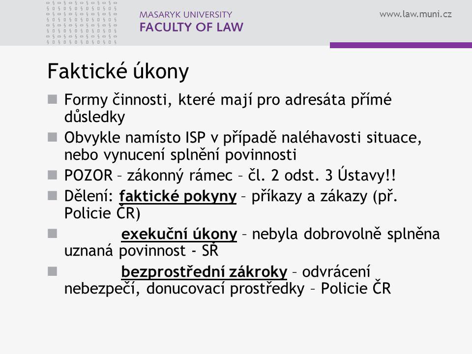 www.law.muni.cz Faktické úkony Formy činnosti, které mají pro adresáta přímé důsledky Obvykle namísto ISP v případě naléhavosti situace, nebo vynucení splnění povinnosti POZOR – zákonný rámec – čl.