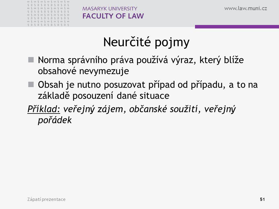 www.law.muni.cz Neurčité pojmy Norma správního práva používá výraz, který blíže obsahové nevymezuje Obsah je nutno posuzovat případ od případu, a to na základě posouzení dané situace Příklad: veřejný zájem, občanské soužití, veřejný pořádek Zápatí prezentace51