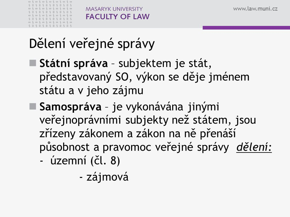 www.law.muni.cz Veřejnoprávní smlouvy Dohoda mezi dvěma nebo více stranami, alespoň jedna je subjektem veřejné správy Musí být uzavřena v souvislosti s výkonem veřejné správy Upravuje veřejná práva a povinnosti Dělení :subordinační koordinační