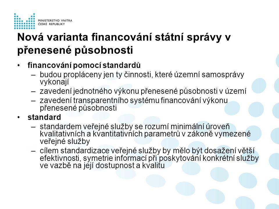 Nová varianta financování státní správy v přenesené působnosti financování pomocí standardů –budou propláceny jen ty činnosti, které územní samosprávy vykonají –zavedení jednotného výkonu přenesené působnosti v území –zavedení transparentního systému financování výkonu přenesené působnosti standard –standardem veřejné služby se rozumí minimální úroveň kvalitativních a kvantitativních parametrů v zákoně vymezené veřejné služby –cílem standardizace veřejné služby by mělo být dosažení větší efektivnosti, symetrie informací při poskytování konkrétní služby ve vazbě na její dostupnost a kvalitu