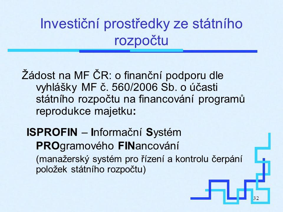 32 Investiční prostředky ze státního rozpočtu Žádost na MF ČR: o finanční podporu dle vyhlášky MF č. 560/2006 Sb. o účasti státního rozpočtu na financ