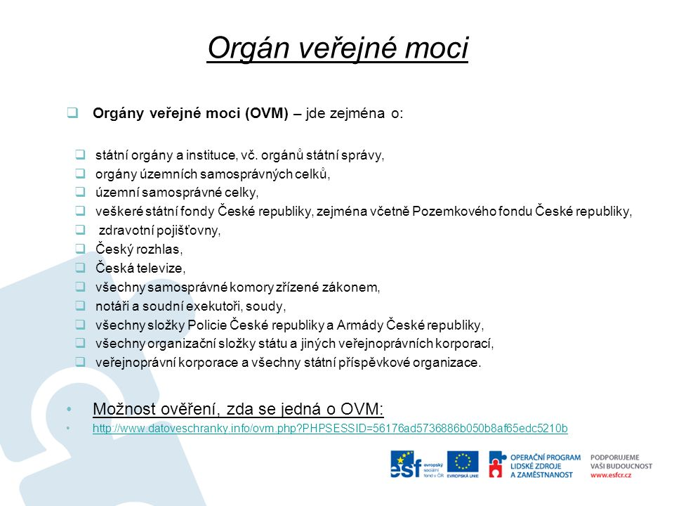Orgán veřejné moci  Orgány veřejné moci (OVM) – jde zejména o:  státní orgány a instituce, vč. orgánů státní správy,  orgány územních samosprávných