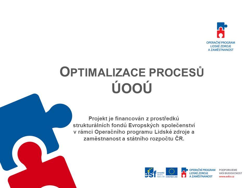 O PTIMALIZACE PROCESŮ ÚOOÚ Projekt je financován z prostředků strukturálních fondů Evropských společenství v rámci Operačního programu Lidské zdroje a zaměstnanost a státního rozpočtu ČR.