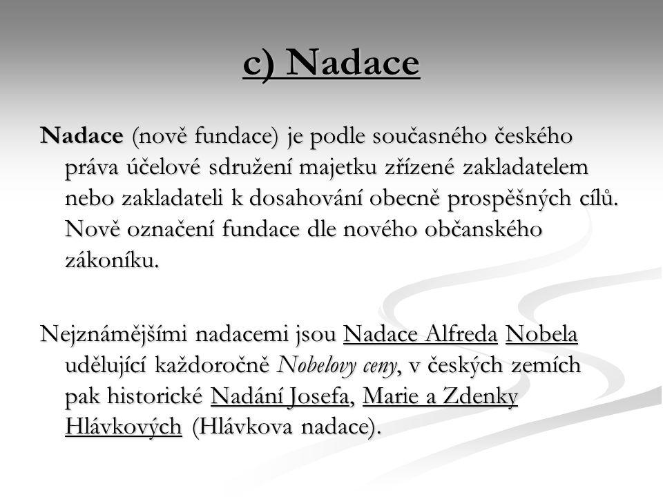 c) Nadace Nadace (nově fundace) je podle současného českého práva účelové sdružení majetku zřízené zakladatelem nebo zakladateli k dosahování obecně prospěšných cílů.