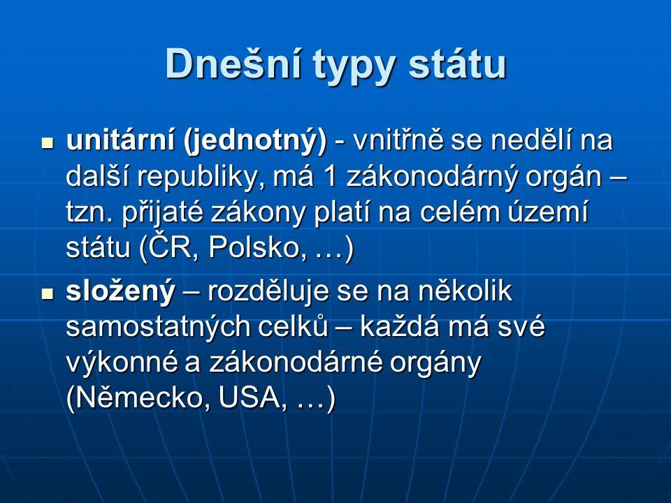 Dnešní typy státu unitární (jednotný) - vnitřně se nedělí na další republiky, má 1 zákonodárný orgán – tzn. přijaté zákony platí na celém území státu