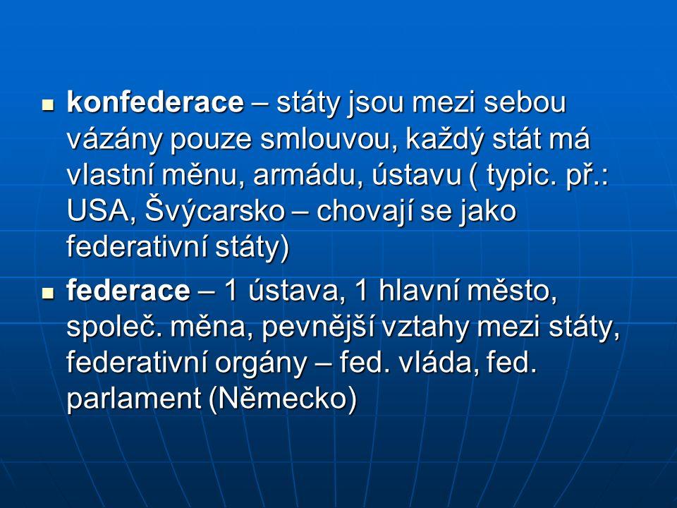 konfederace – státy jsou mezi sebou vázány pouze smlouvou, každý stát má vlastní měnu, armádu, ústavu ( typic. př.: USA, Švýcarsko – chovají se jako f