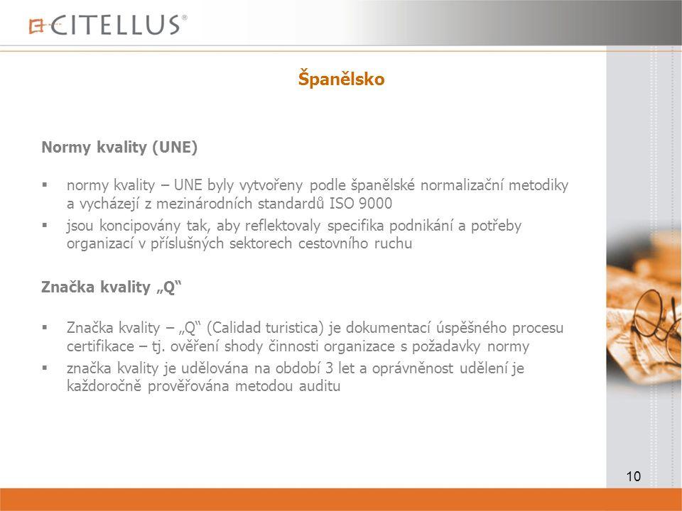 """10 Španělsko Normy kvality (UNE)  normy kvality – UNE byly vytvořeny podle španělské normalizační metodiky a vycházejí z mezinárodních standardů ISO 9000  jsou koncipovány tak, aby reflektovaly specifika podnikání a potřeby organizací v příslušných sektorech cestovního ruchu Značka kvality """"Q  Značka kvality – """"Q (Calidad turistica) je dokumentací úspěšného procesu certifikace – tj."""