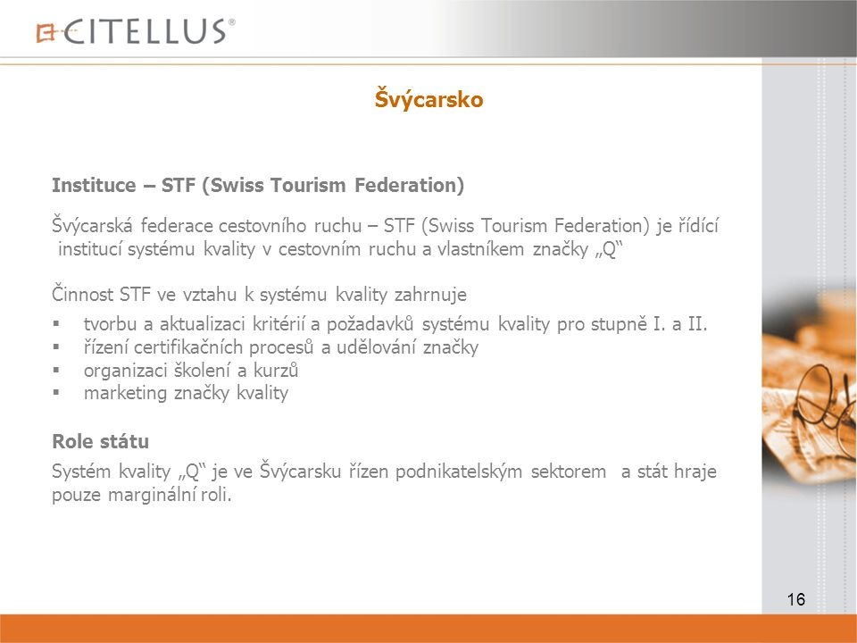 """16 Švýcarsko Instituce – STF (Swiss Tourism Federation) Švýcarská federace cestovního ruchu – STF (Swiss Tourism Federation) je řídící institucí systému kvality v cestovním ruchu a vlastníkem značky """"Q Činnost STF ve vztahu k systému kvality zahrnuje  tvorbu a aktualizaci kritérií a požadavků systému kvality pro stupně I."""