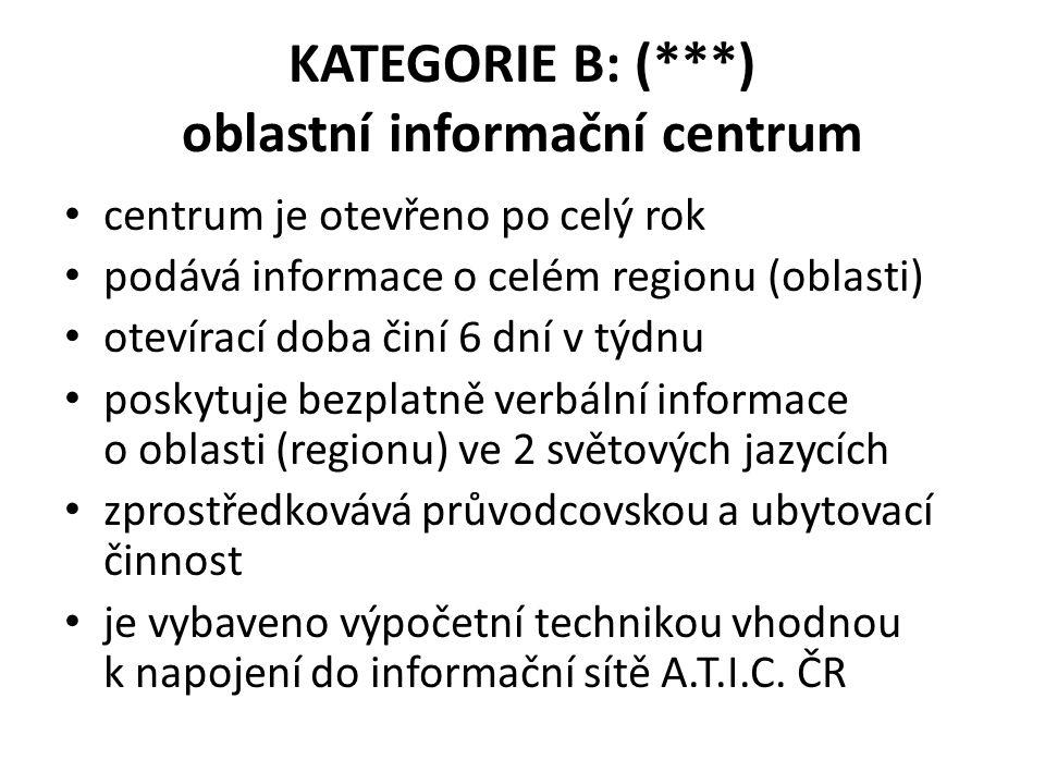KATEGORIE B: (***) oblastní informační centrum centrum je otevřeno po celý rok podává informace o celém regionu (oblasti) otevírací doba činí 6 dní v týdnu poskytuje bezplatně verbální informace o oblasti (regionu) ve 2 světových jazycích zprostředkovává průvodcovskou a ubytovací činnost je vybaveno výpočetní technikou vhodnou k napojení do informační sítě A.T.I.C.