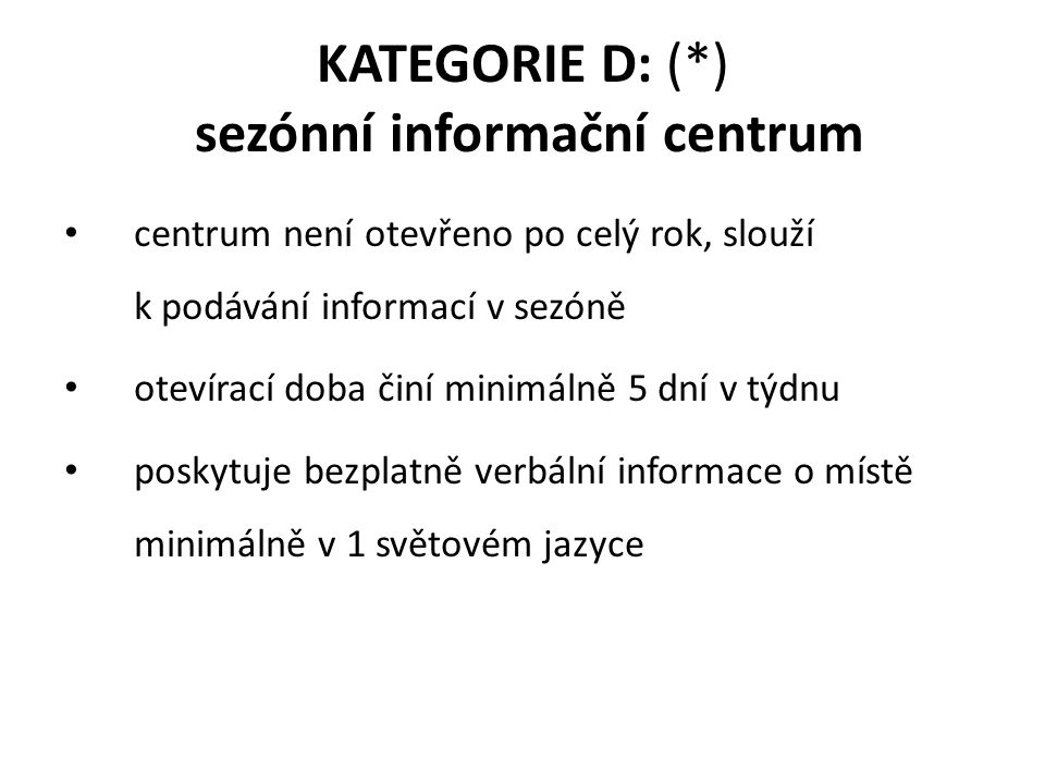 KATEGORIE D: (*) sezónní informační centrum centrum není otevřeno po celý rok, slouží k podávání informací v sezóně otevírací doba činí minimálně 5 dní v týdnu poskytuje bezplatně verbální informace o místě minimálně v 1 světovém jazyce