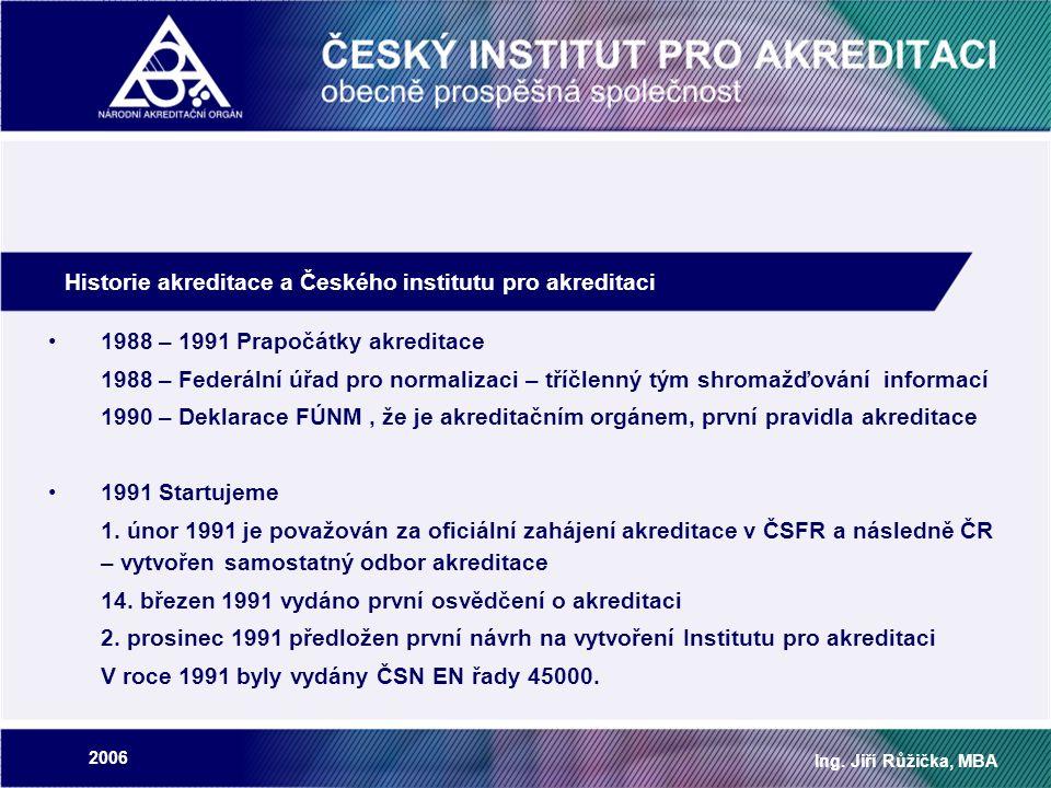 2006 Ing. Jiří Růžička, MBA Historie akreditace a Českého institutu pro akreditaci 1988 – 1991 Prapočátky akreditace 1988 – Federální úřad pro normali