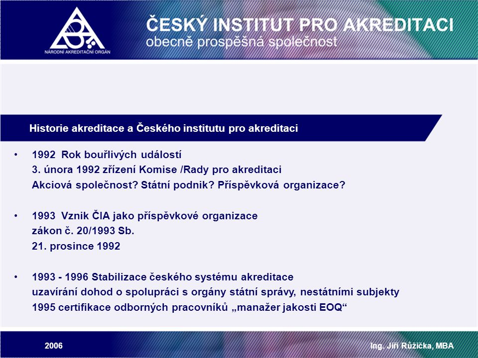 2006Ing. Jiří Růžička, MBA Historie akreditace a Českého institutu pro akreditaci 1992 Rok bouřlivých událostí 3. února 1992 zřízení Komise /Rady pro