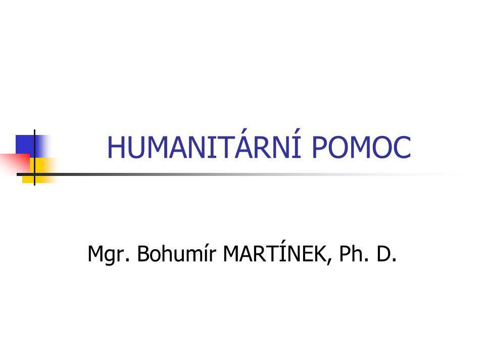 HUMANITÁRNÍ POMOC Mgr. Bohumír MARTÍNEK, Ph. D.