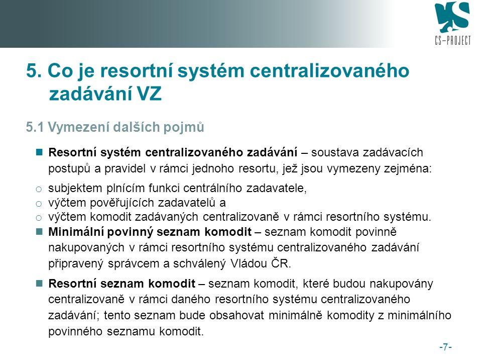5.1 Vymezení dalších pojmů Resortní systém centralizovaného zadávání – soustava zadávacích postupů a pravidel v rámci jednoho resortu, jež jsou vymezeny zejména: o subjektem plnícím funkci centrálního zadavatele, o výčtem pověřujících zadavatelů a o výčtem komodit zadávaných centralizovaně v rámci resortního systému.
