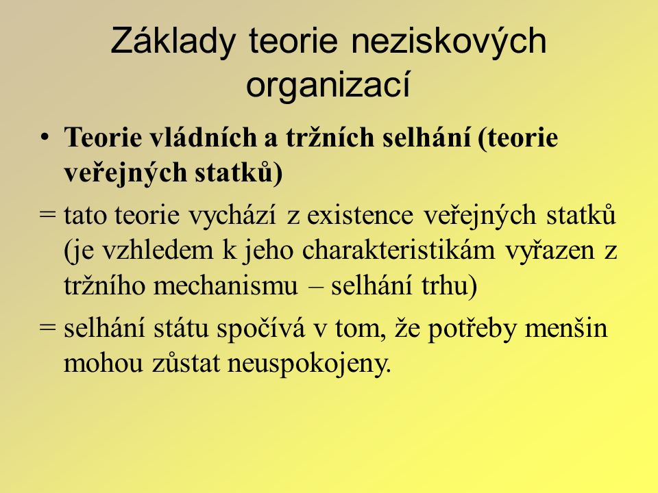 Základy teorie neziskových organizací Teorie vládních a tržních selhání (teorie veřejných statků) = tato teorie vychází z existence veřejných statků