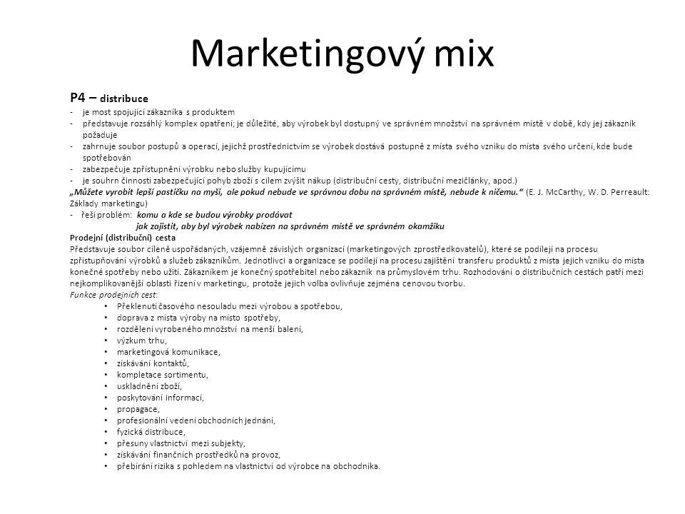 """Marketingový mix P4 – distribuce -je most spojující zákazníka s produktem -představuje rozsáhlý komplex opatření; je důležité, aby výrobek byl dostupný ve správném množství na správném místě v době, kdy jej zákazník požaduje -zahrnuje soubor postupů a operací, jejichž prostřednictvím se výrobek dostává postupně z místa svého vzniku do místa svého určení, kde bude spotřebován -zabezpečuje zpřístupnění výrobku nebo služby kupujícímu -je souhrn činností zabezpečující pohyb zboží s cílem zvýšit nákup (distribuční cesty, distribuční mezičlánky, apod.) """"Můžete vyrobit lepší pastičku na myši, ale pokud nebude ve správnou dobu na správném místě, nebude k ničemu. (E."""
