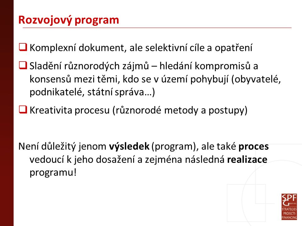 Rozvojový program  Komplexní dokument, ale selektivní cíle a opatření  Sladění různorodých zájmů – hledání kompromisů a konsensů mezi těmi, kdo se v území pohybují (obyvatelé, podnikatelé, státní správa…)  Kreativita procesu (různorodé metody a postupy) Není důležitý jenom výsledek (program), ale také proces vedoucí k jeho dosažení a zejména následná realizace programu!
