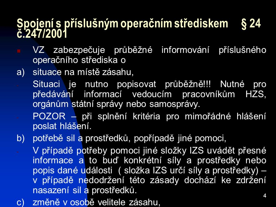 4 Spojení s příslušným operačním střediskem § 24 č.247/2001 VZ zabezpečuje průběžné informování příslušného operačního střediska o a)situace na místě zásahu, - Situaci je nutno popisovat průběžně!!.