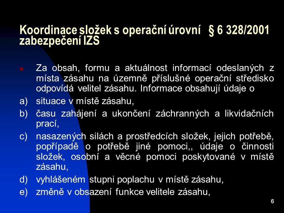 6 Koordinace složek s operační úrovní § 6 328/2001 zabezpečení IZS Za obsah, formu a aktuálnost informací odeslaných z místa zásahu na územně příslušné operační středisko odpovídá velitel zásahu.
