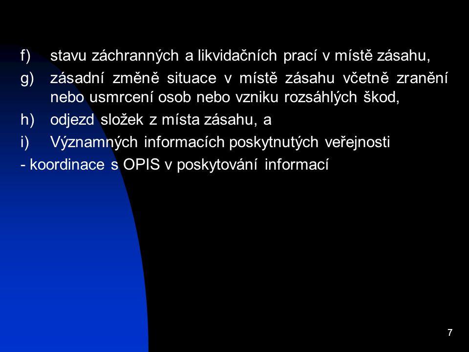 7 f)stavu záchranných a likvidačních prací v místě zásahu, g)zásadní změně situace v místě zásahu včetně zranění nebo usmrcení osob nebo vzniku rozsáhlých škod, h)odjezd složek z místa zásahu, a i)Významných informacích poskytnutých veřejnosti - koordinace s OPIS v poskytování informací