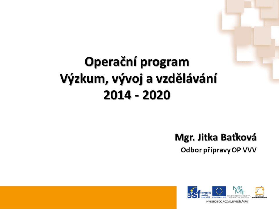 Operační program Výzkum, vývoj a vzdělávání 2014 - 2020 Mgr. Jitka Baťková Odbor přípravy OP VVV