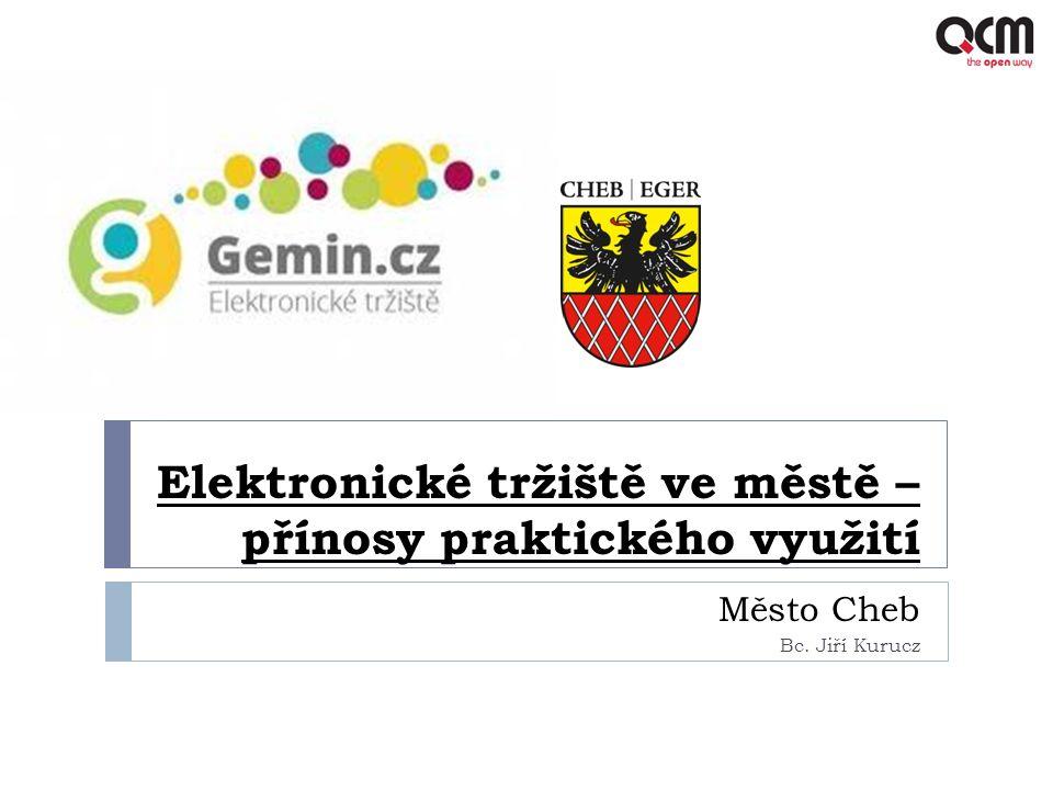 Elektronické tržiště ve městě – přínosy praktického využití Město Cheb Bc. Jiří Kurucz