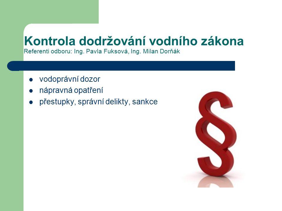 Kontrola dodržování vodního zákona Referenti odboru: Ing. Pavla Fuksová, Ing. Milan Dorňák vodoprávní dozor nápravná opatření přestupky, správní delik
