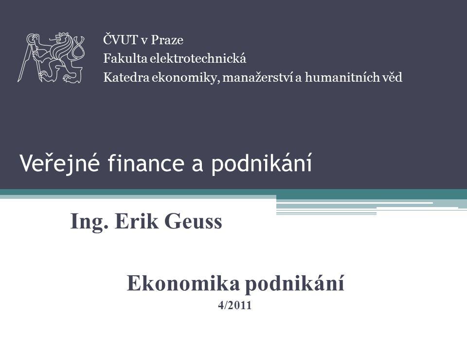 Veřejné finance a podnikání Ing. Erik Geuss ČVUT v Praze Fakulta elektrotechnická Katedra ekonomiky, manažerství a humanitních věd Ekonomika podnikání