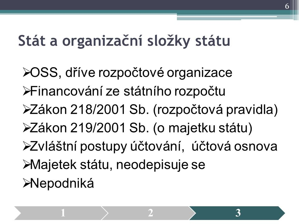Stát a organizační složky státu  OSS, dříve rozpočtové organizace  Financování ze státního rozpočtu  Zákon 218/2001 Sb. (rozpočtová pravidla)  Zák