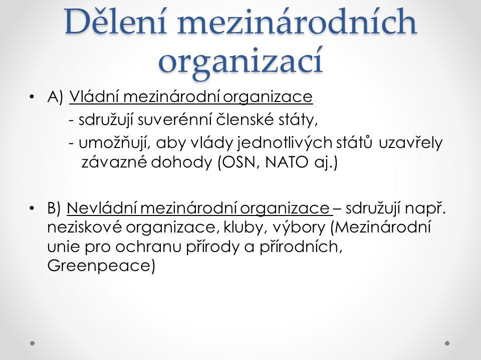 Dělení mezinárodních organizací A) Vládní mezinárodní organizace - sdružují suverénní členské státy, - umožňují, aby vlády jednotlivých států uzavřely závazné dohody (OSN, NATO aj.) B) Nevládní mezinárodní organizace – sdružují např.