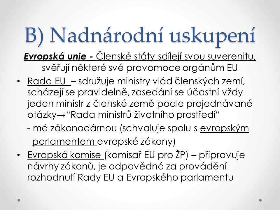 B) Nadnárodní uskupení Evropská unie - Členské státy sdílejí svou suverenitu, svěřují některé své pravomoce orgánům EU Rada EU – sdružuje ministry vlád členských zemí, scházejí se pravidelně, zasedání se účastní vždy jeden ministr z členské země podle projednávané otázky→ Rada ministrů životního prostředí - má zákonodárnou (schvaluje spolu s evropským parlamentem evropské zákony) Evropská komise (komisař EU pro ŽP) – připravuje návrhy zákonů, je odpovědná za provádění rozhodnutí Rady EU a Evropského parlamentu