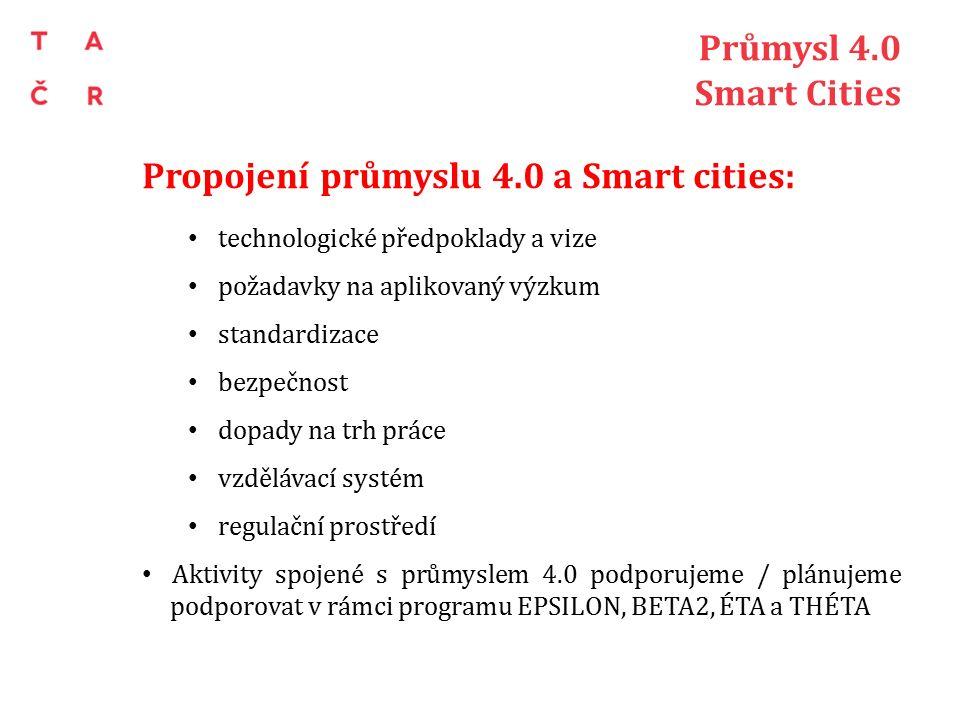 Průmysl 4.0 Smart Cities Propojení průmyslu 4.0 a Smart cities: technologické předpoklady a vize požadavky na aplikovaný výzkum standardizace bezpečnost dopady na trh práce vzdělávací systém regulační prostředí Aktivity spojené s průmyslem 4.0 podporujeme / plánujeme podporovat v rámci programu EPSILON, BETA2, ÉTA a THÉTA