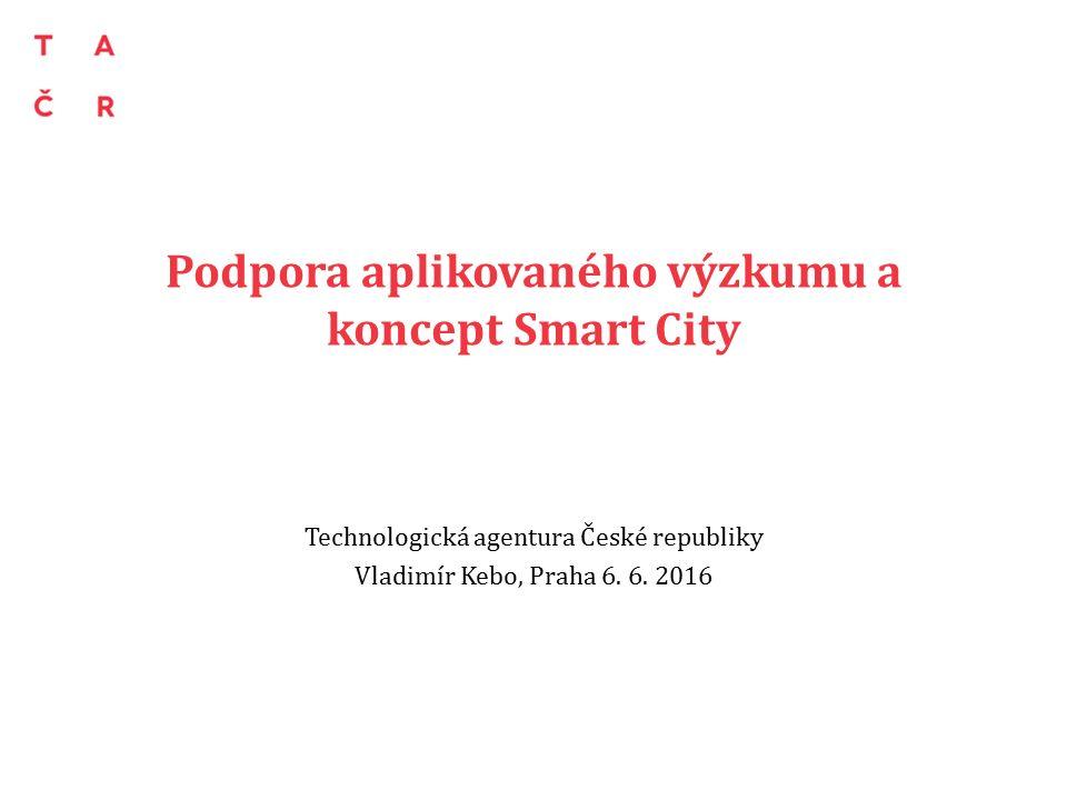 Podpora aplikovaného výzkumu a koncept Smart City Technologická agentura České republiky Vladimír Kebo, Praha 6.