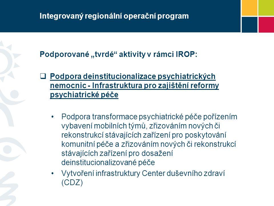 """Integrovaný regionální operační program Podporované """"tvrdé aktivity v rámci IROP:  Podpora deinstitucionalizace psychiatrických nemocnic - Infrastruktura pro zajištění reformy psychiatrické péče Podpora transformace psychiatrické péče pořízením vybavení mobilních týmů, zřizováním nových či rekonstrukcí stávajících zařízení pro poskytování komunitní péče a zřizováním nových či rekonstrukcí stávajících zařízení pro dosažení deinstitucionalizované péče Vytvoření infrastruktury Center duševního zdraví (CDZ)"""