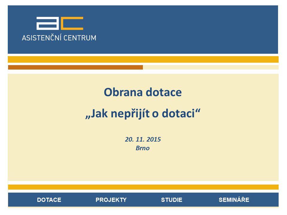 """DOTACE PROJEKTY STUDIE SEMINÁŘE Obrana dotace """"Jak nepřijít o dotaci"""" 20. 11. 2015 Brno"""