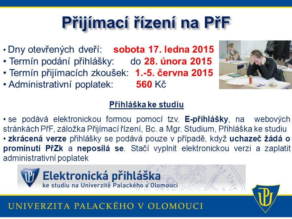Přijímací řízení na PřF Dny otevřených dveří: sobota 17. ledna 2015 Termín podání přihlášky: do 28. února 2015 Termín přijímacích zkoušek: 1.-5. červn