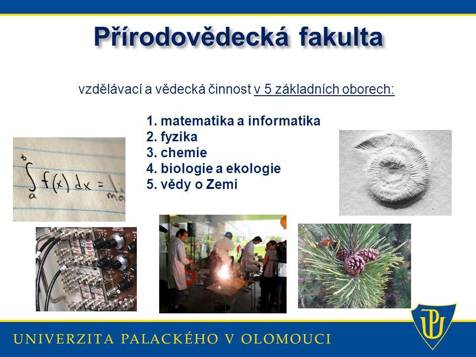 Přírodovědecká fakulta vzdělávací a vědecká činnost v 5 základních oborech: 1. matematika a informatika 2. fyzika 3. chemie 4. biologie a ekologie 5.