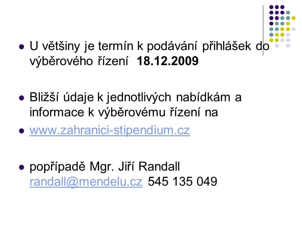 U většiny je termín k podávání přihlášek do výběrového řízení 18.12.2009 Bližší údaje k jednotlivých nabídkám a informace k výběrovému řízení na www.zahranici-stipendium.cz popřípadě Mgr.