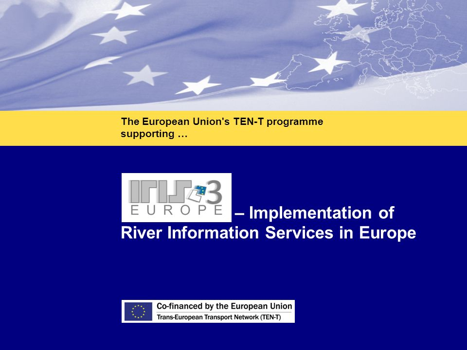 1 IRIS Europe 3 – Implementation of River Information Services in Europe The European Union s TEN-T programme supporting …