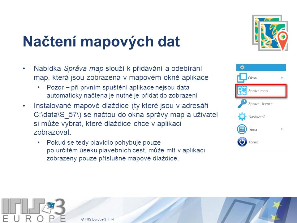© IRIS Europe 3 I 14 Načtení mapových dat Nabídka Správa map slouží k přidávání a odebírání map, která jsou zobrazena v mapovém okně aplikace Pozor – při prvním spuštění aplikace nejsou data automaticky načtena je nutné je přidat do zobrazení Instalované mapové dlaždice (ty které jsou v adresáři C:\data\S_57\) se načtou do okna správy map a uživatel si může vybrat, které dlaždice chce v aplikaci zobrazovat.