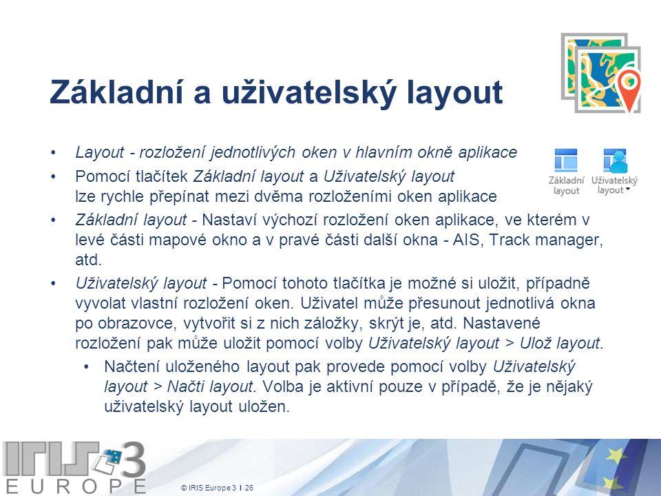 © IRIS Europe 3 I 26 Základní a uživatelský layout Layout - rozložení jednotlivých oken v hlavním okně aplikace Pomocí tlačítek Základní layout a Uživatelský layout lze rychle přepínat mezi dvěma rozloženími oken aplikace Základní layout - Nastaví výchozí rozložení oken aplikace, ve kterém v levé části mapové okno a v pravé části další okna - AIS, Track manager, atd.
