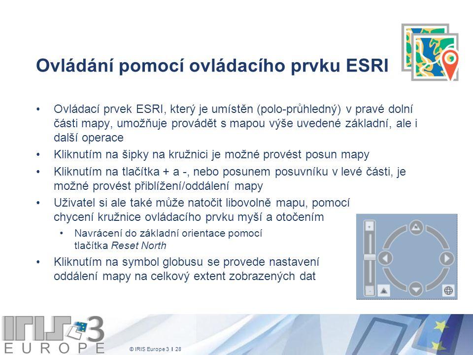 © IRIS Europe 3 I 28 Ovládání pomocí ovládacího prvku ESRI Ovládací prvek ESRI, který je umístěn (polo-průhledný) v pravé dolní části mapy, umožňuje provádět s mapou výše uvedené základní, ale i další operace Kliknutím na šipky na kružnici je možné provést posun mapy Kliknutím na tlačítka + a -, nebo posunem posuvníku v levé části, je možné provést přiblížení/oddálení mapy Uživatel si ale také může natočit libovolně mapu, pomocí chycení kružnice ovládacího prvku myší a otočením Navrácení do základní orientace pomocí tlačítka Reset North Kliknutím na symbol globusu se provede nastavení oddálení mapy na celkový extent zobrazených dat