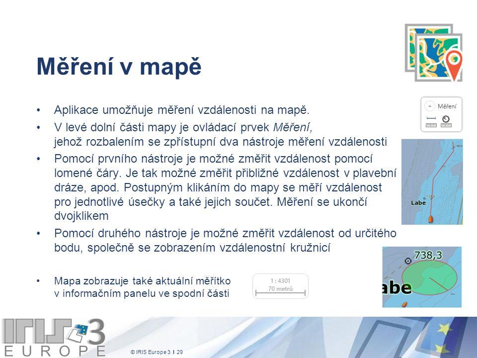 © IRIS Europe 3 I 29 Měření v mapě Aplikace umožňuje měření vzdálenosti na mapě. V levé dolní části mapy je ovládací prvek Měření, jehož rozbalením se