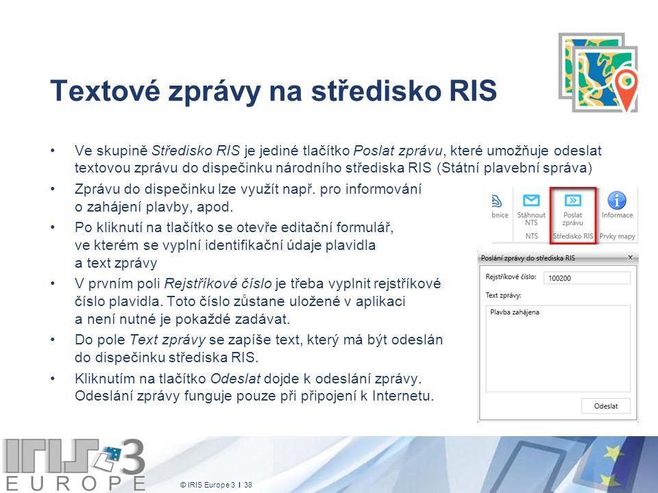 © IRIS Europe 3 I 38 Textové zprávy na středisko RIS Ve skupině Středisko RIS je jediné tlačítko Poslat zprávu, které umožňuje odeslat textovou zprávu do dispečinku národního střediska RIS (Státní plavební správa) Zprávu do dispečinku lze využít např.
